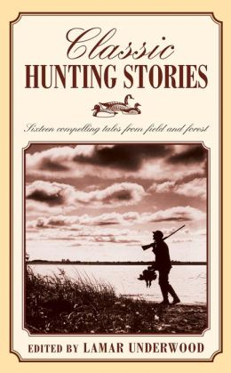 Classic Hunting Stories: Sixteen Compelling Tales from Field and Forest