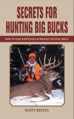 Secrets for Hunting Big Bucks: How to Take Whitetails in Heavily Hunted Areas