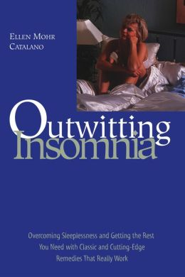 Outwitting Insomnia: Overcoming Sleeplessness and Getting the Rest You Need with Classic and Cutting-Edge Remedies That Really Work