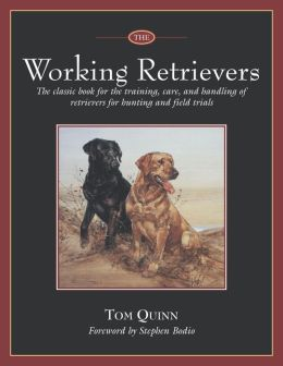 The Working Retrievers: The Classic Book for Training, Care, and Handling of Retrievers for Hunting and Field Trials