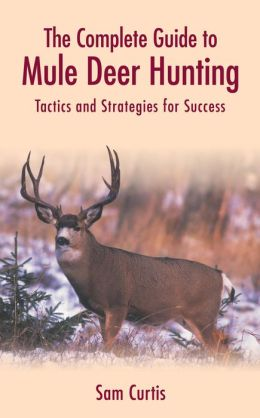 The Complete Guide to Mule Deer Hunting: Tactics and Strategies for Success Sam Curtis