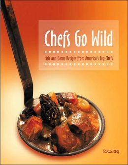 Chefs Go Wild: Fish and Game Recipes from America's Top Chefs