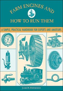Farm Engines and How to Run Them: A Simple, Practical Handbook for Experts and Amateurs