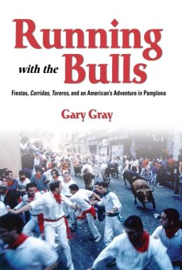Running with the Bulls: Fiestas, Corridas, Toreros, and an American's Adventure in Pamplona