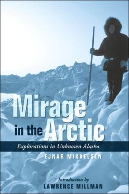 Mirage in the Arctic: Explorations in Unknown Alaska: The Astounding 1907 Mikkelsen Expedition