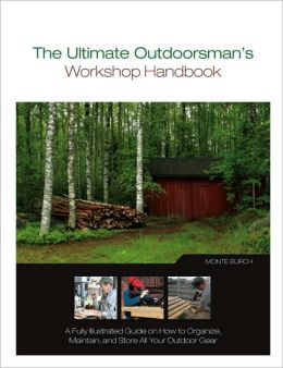 The Ultimate Outdoorsman's Workshop Handbook: A Fully Illustrated Guide on How to Organize, Maintain, and Store All Your Outdoor Gear