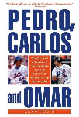Pedro, Carlos, and Omar: The Story of a Season in the Big Apple and the Pursuit of Baseball's Top Latino Stars