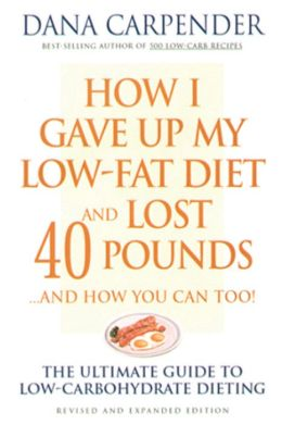 How I Gave Up My Low-Fat Diet and Lost 40 Pounds...and How You Can Too: The Ultimate Guide to Low-Carbohydrate Dieting