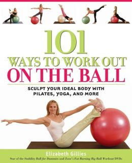 101 Ways to Work Out on the Ball: Sculpt Your Ideal Body with Pilates, Yoga, and More
