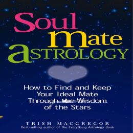 Soul Mate Astrology: How to Find and Keep Your Ideal Mate Through the Wisdom of the Stars