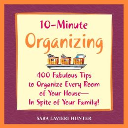 10-Minute Organizing: 400 Fabulous Tips to Organize Every Room of Your House - in Spite of Your Family!