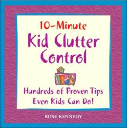 10-Minute Clutter Control For Kids: Hundreds of Proven Tips Even Kids Can Do!