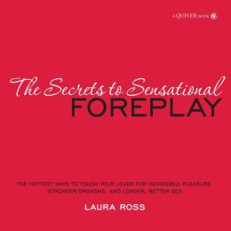 The Secrets to Sensational Foreplay: The Hottest Ways to Touch Your Lover for Incredible Pleasure, Stronger Orgasms, and Longer, Better Sex