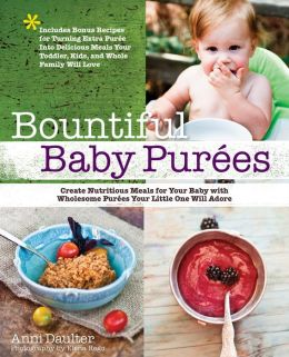 Bountiful Baby Purees: Create Nutritious Meals for Your Baby with Wholesome Purees Your Little One Will Adore-Includes Bonus Recipes for Turning Extra Puree Into Delicious Meals Your Toddler, Kids, and Whole Family Will Love