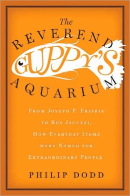 The Reverend Guppy's Aquarium: From Joseph Frisbie to Roy Jacuzzi, How Everyday Items were Named for Extraordinary People