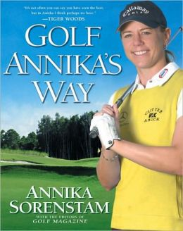 Golf Annika's Way: How I Elevated My Game to Be the Best--and How You Can Too