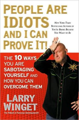 People Are Idiots and I Can Prove It!: The 10 Ways You Are Sabotaging Yourself and How You Can Overcome Them