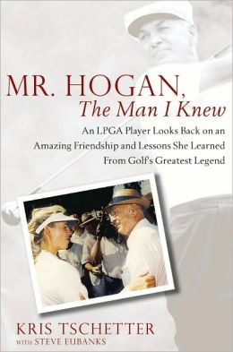 Mr. Hogan, the Man I Knew: An LPGA Player Looks Back on an Amazing Friendship and Lessons She Learned from Golf's Greatest Legend