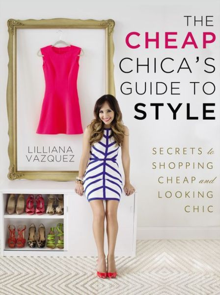 The Cheap Chica's Guide to Style: Secrets to Shopping Cheap and Looking Chic