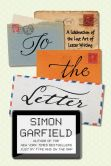 Book Cover Image. Title: To the Letter:  A Celebration of the Lost Art of Letter Writing, Author: Simon Garfield