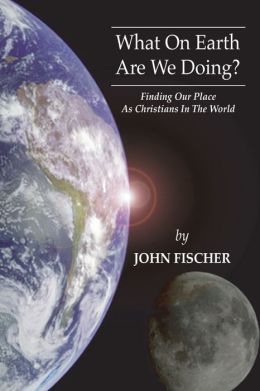 What on Earth are We Doing?: Finding Our Place as Christians in the Word