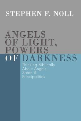 Angels of Light, Powers of Darkness: Thinking Biblically about Angels, Satan, and Principalities