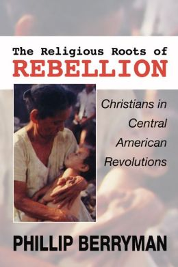 The Religious Roots of Rebellion: Christians in Central American Revolutions