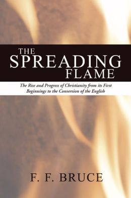 The Spreading Flame: The Rise and Progress of Christianity from Its First Beginnings to the Conversion of the English