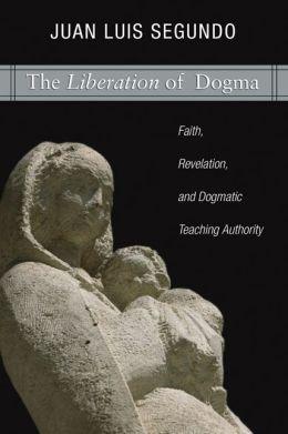 Liberation of Dogma: Faith, Revelation, and Dogmatic Teaching Authority