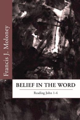 Belief in the Word: Reading the Fourth Gospel: John 1-4