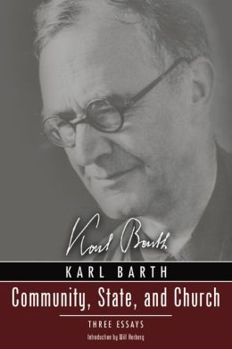 Community, State, and Church: Three Essays by Karl Barth With a New Introduction by David Haddorff