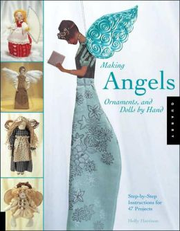 Making Angels, Ornaments, and Dolls by Hand: Step-by-Step Instructions for 47 Projects