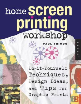 Home Screen Printing Workshop: Do It Yourself Techniques, Design Ideas, and Tips for Graphic Prints