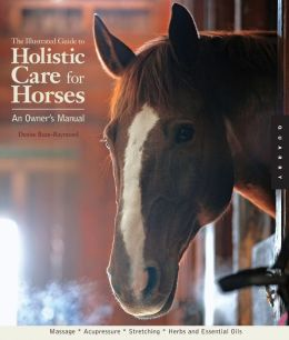 The Illustrated Guide to Holistic Care for Horses: An Owner's Manual