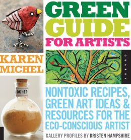 Green Guide for Artists: Nontoxic Recipes, Green Art Ideas, and Resources for the Eco-Conscious Artist