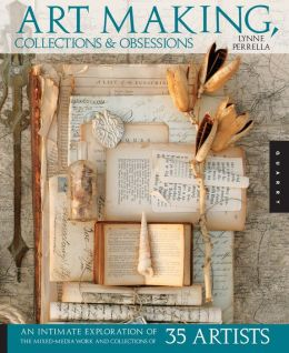 Art Making, Collections, and Obsessions: An Intimate Exploration of the Mixed-Media Work and Collections of 35 Artists