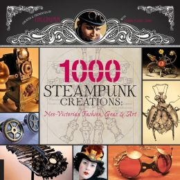 1,000 Steampunk Creations: Neo-Victorian Fashion, Gear, and Art