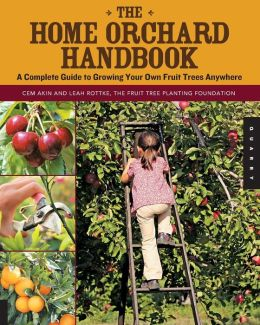 The Home Orchard Handbook: A Complete Guide to Growing Your Own Fruit Trees Anywhere