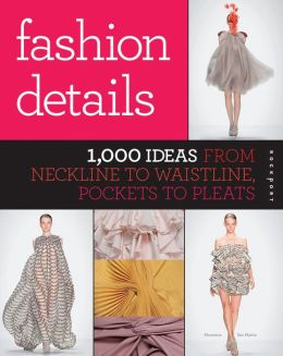 Fashion Details: 1,000 Ideas from Neckline to Waistline, Pockets to Pleats