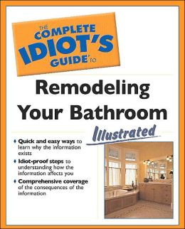 The Complete Idiot's Guide to Remodeling Your Bathroom Illustrated