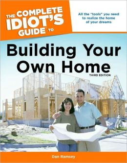 The Complete Idiot's Guide to Building Your Own Home, 3rd Edition
