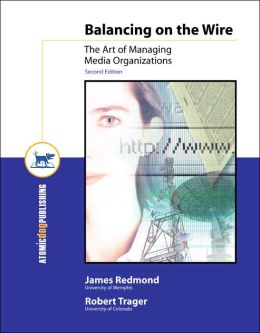 Balancing on the Wire: The Art of Managing Media Organizations