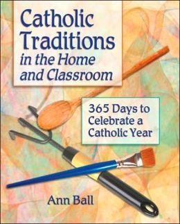 Catholic Traditions in the Home and Classroom: 365 Days to Celebrate the Catholic Year