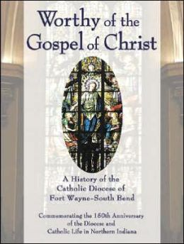 Worthy of the Gospel of Christ: A History of the Catholic Diocese of Fort Wayne-South Bend