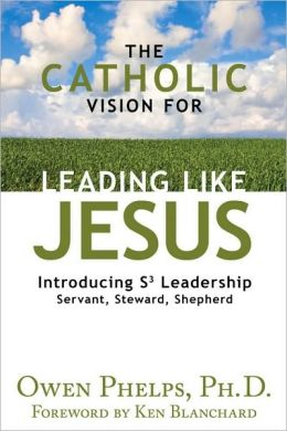 The Catholic Vision for Leading Like Jesus: Introducing S3 Leadership: Servant, Steward, Shepherd