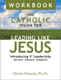 The Catholic Vision for Leading Like Jesus Workbook: Introducing S3 Leadership Servant, Steward, Shepherd