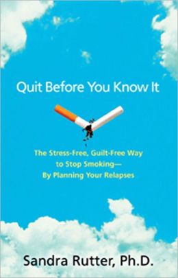 Quit Before You Know It: The Stress-Free, Guilt-Free Way to Stop Smoking -- By Planning Your Relapses