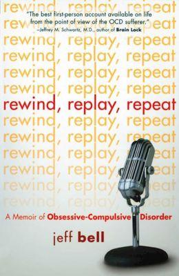 Rewind, Replay, Repeat: A Memoir of Obsessive-Compulsive Disorder