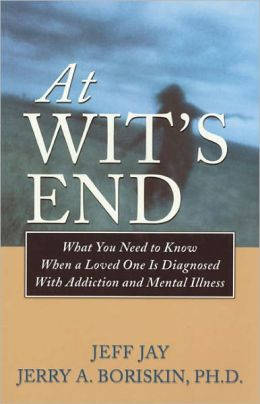 At Wit's End: What You Need to Know When a Loved One Is Diagnosedwith Addiction and Mental Illness