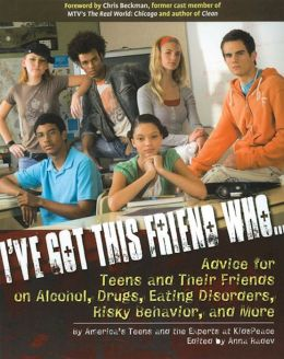 I've Got This Friend Who...: Advice for Teens and Their Friends on Alcohol, Drugs, Eating Disorders, Risky Behavior, and More